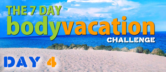 The 7 Day Body Vacation Day 4
