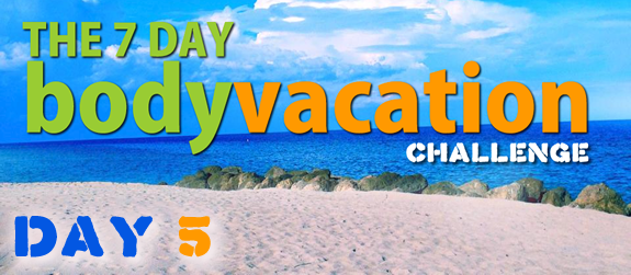 The 7 Day Body Vacation Day 5